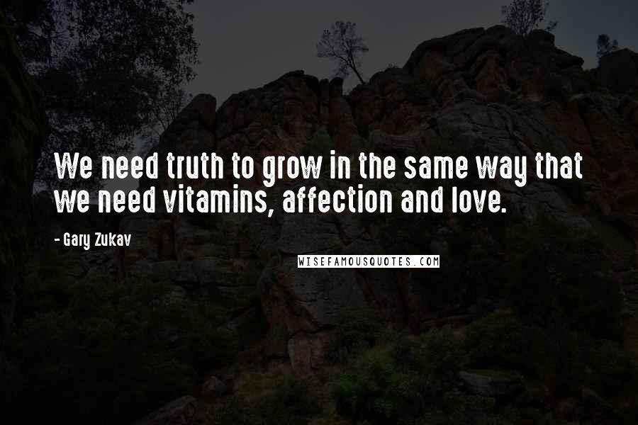 Gary Zukav quotes: We need truth to grow in the same way that we need vitamins, affection and love.
