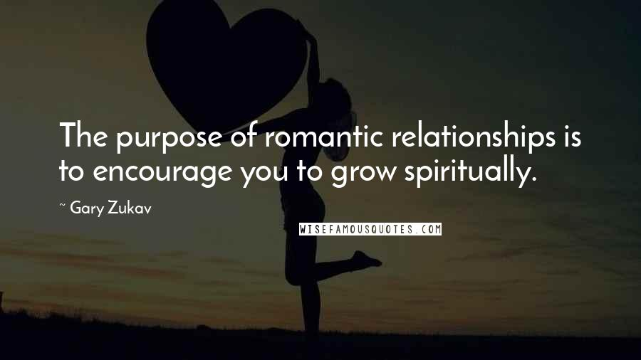 Gary Zukav quotes: The purpose of romantic relationships is to encourage you to grow spiritually.