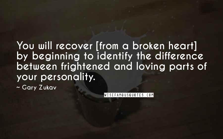 Gary Zukav quotes: You will recover [from a broken heart] by beginning to identify the difference between frightened and loving parts of your personality.