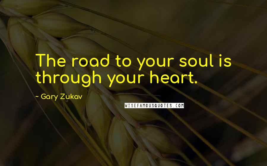 Gary Zukav quotes: The road to your soul is through your heart.
