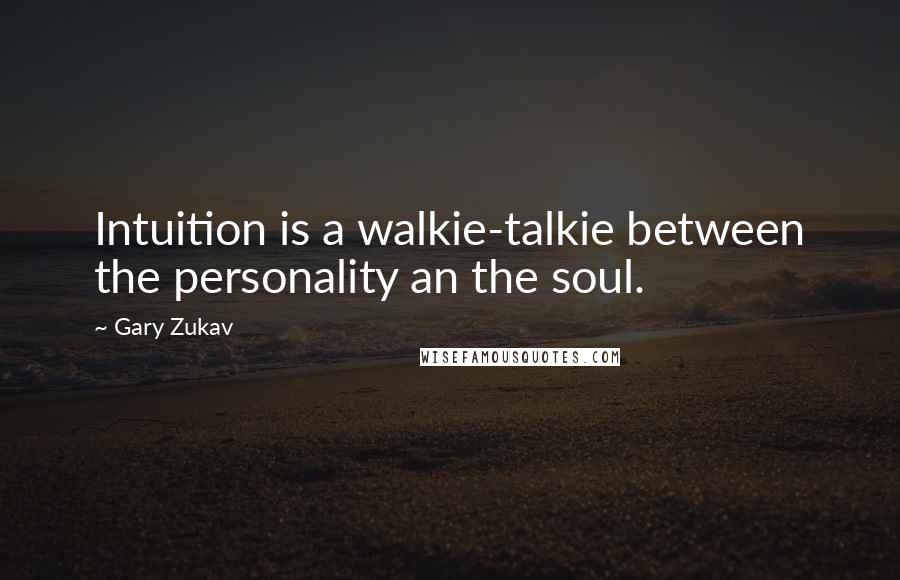 Gary Zukav quotes: Intuition is a walkie-talkie between the personality an the soul.