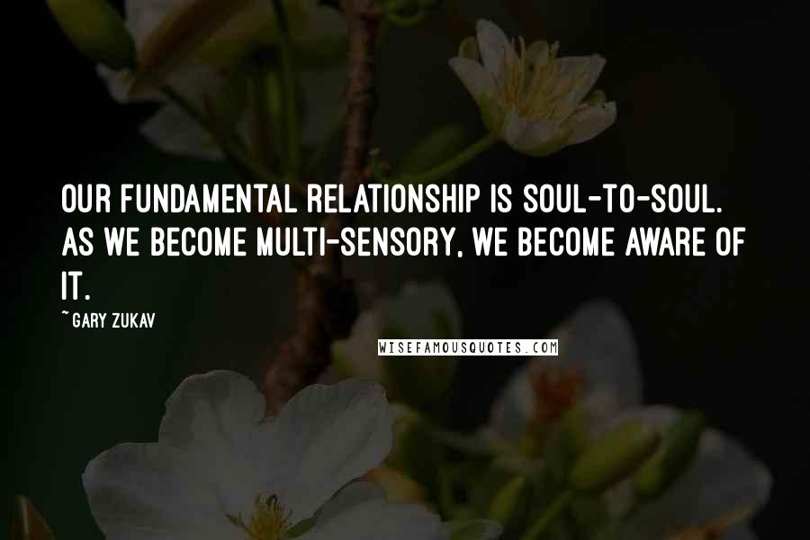 Gary Zukav quotes: Our fundamental relationship is soul-to-soul. As we become multi-sensory, we become aware of it.