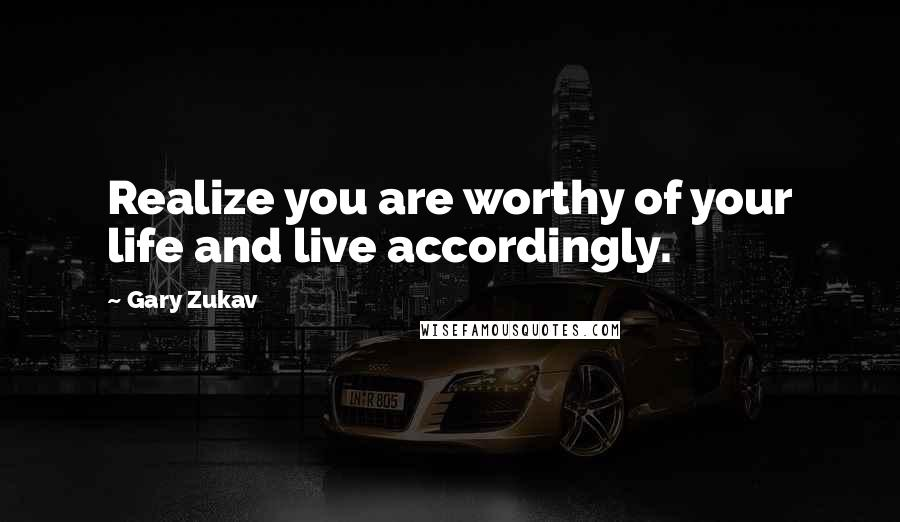 Gary Zukav quotes: Realize you are worthy of your life and live accordingly.