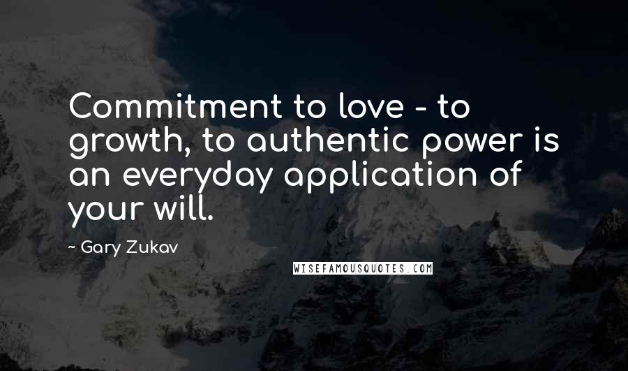 Gary Zukav quotes: Commitment to love - to growth, to authentic power is an everyday application of your will.