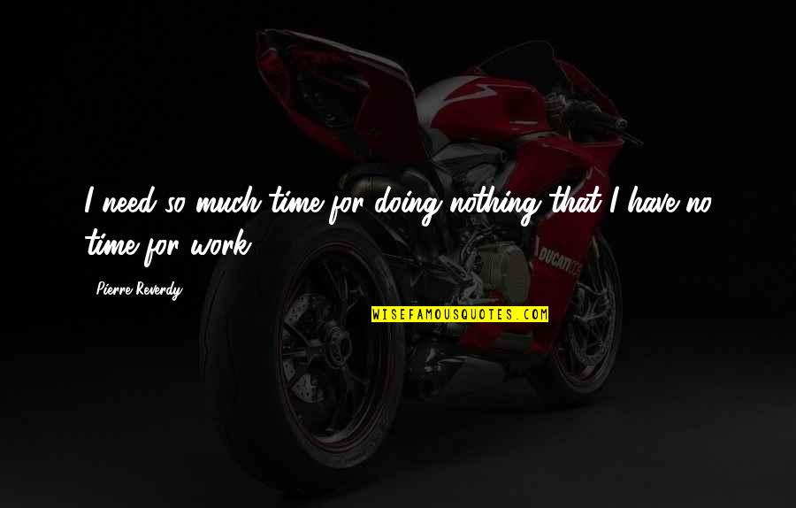 Gas Monkey Garage Quotes By Pierre Reverdy: I need so much time for doing nothing