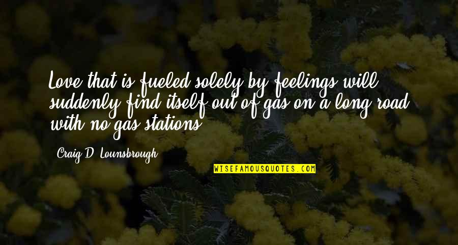 Gas Station Quotes By Craig D. Lounsbrough: Love that is fueled solely by feelings will