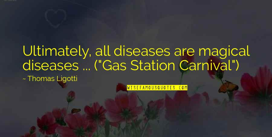 "Gas Station Quotes By Thomas Ligotti: Ultimately, all diseases are magical diseases ... (""Gas"