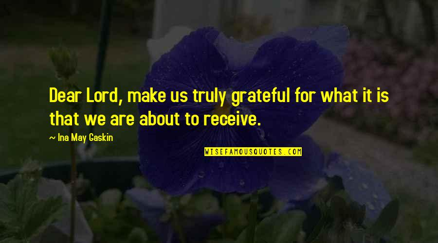 Gaskin Quotes By Ina May Gaskin: Dear Lord, make us truly grateful for what