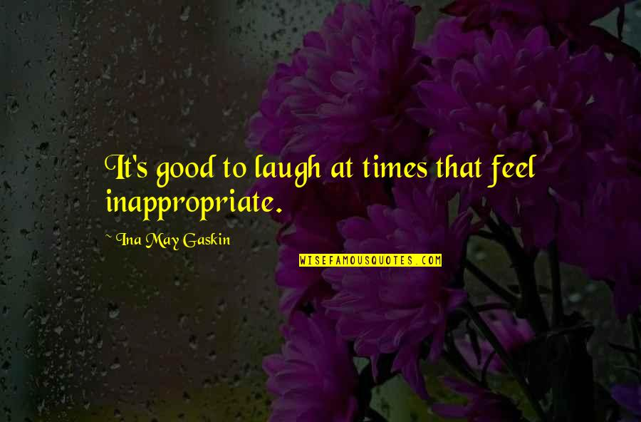 Gaskin Quotes By Ina May Gaskin: It's good to laugh at times that feel