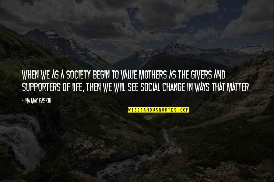 Gaskin Quotes By Ina May Gaskin: When we as a society begin to value