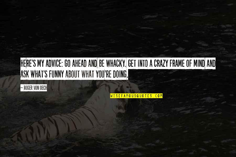 Gasmask Quotes By Roger Von Oech: Here's my advice: Go ahead and be whacky.