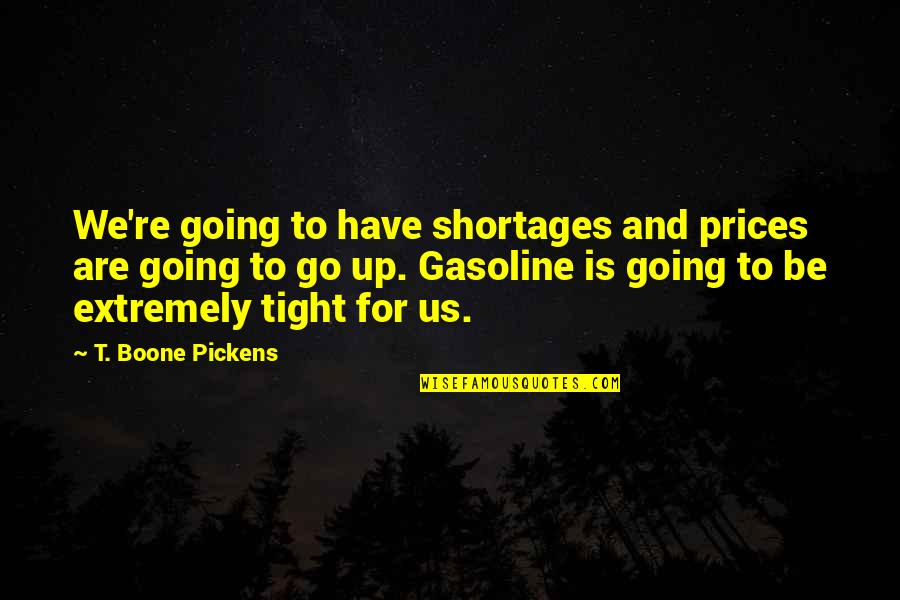 Gasoline Prices Quotes By T. Boone Pickens: We're going to have shortages and prices are