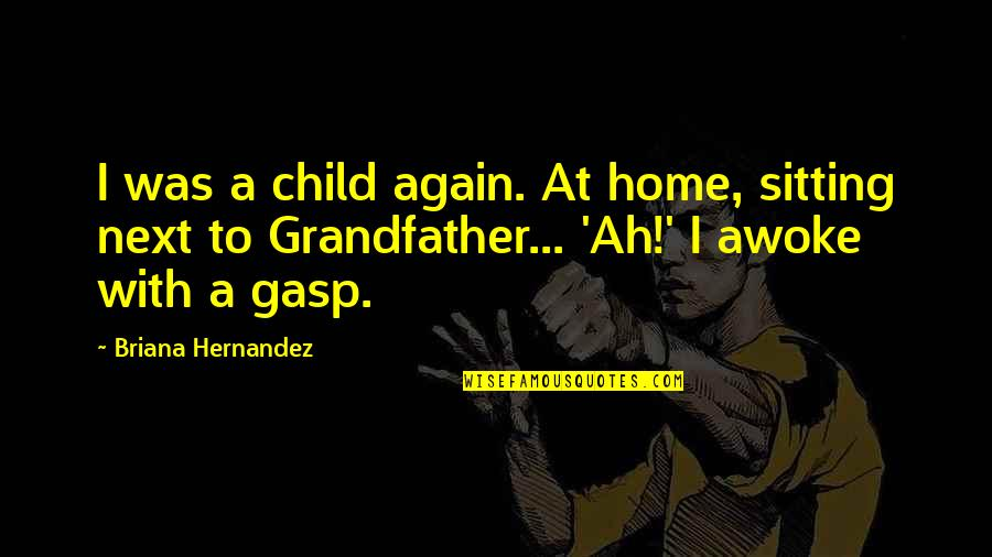 Gasp Quotes By Briana Hernandez: I was a child again. At home, sitting