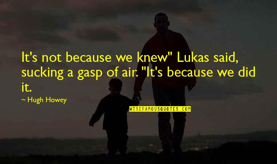 "Gasp Quotes By Hugh Howey: It's not because we knew"" Lukas said, sucking"