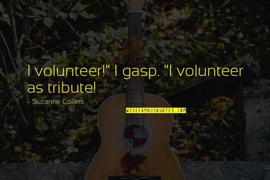 "Gasp Quotes By Suzanne Collins: I volunteer!"" I gasp. ""I volunteer as tribute!"