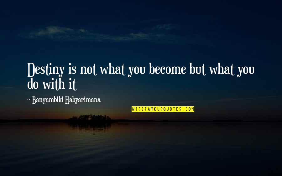 Gate Quotes By Bangambiki Habyarimana: Destiny is not what you become but what