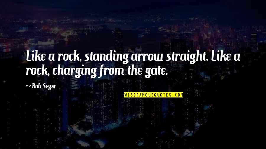 Gate Quotes By Bob Seger: Like a rock, standing arrow straight. Like a