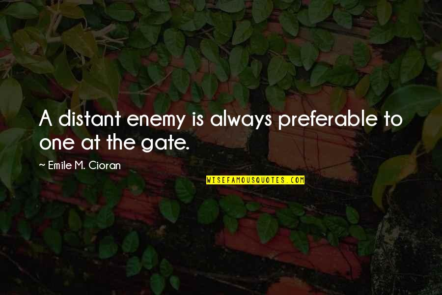 Gate Quotes By Emile M. Cioran: A distant enemy is always preferable to one