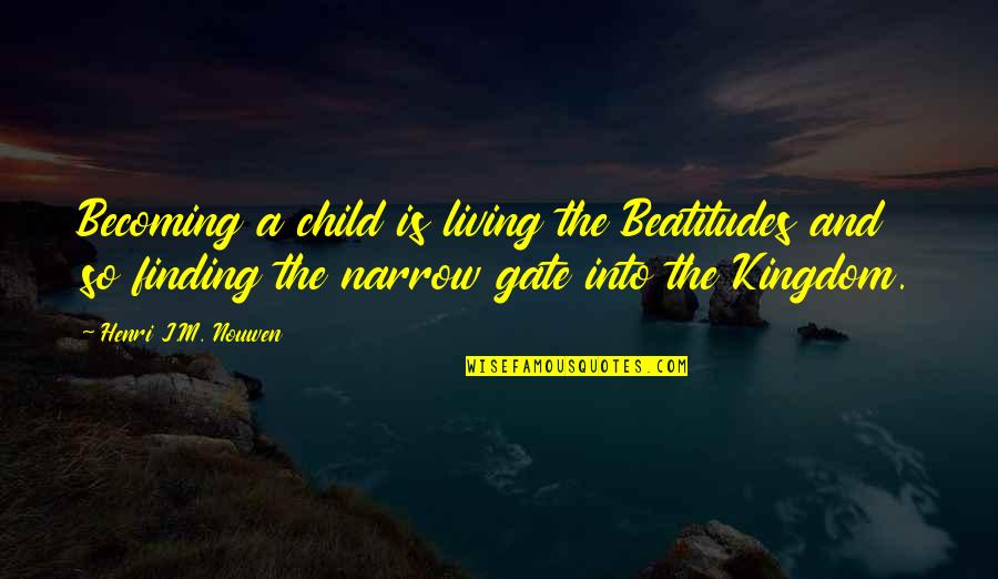 Gate Quotes By Henri J.M. Nouwen: Becoming a child is living the Beatitudes and