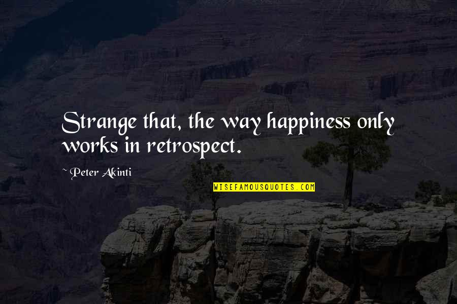Gate Quotes By Peter Akinti: Strange that, the way happiness only works in