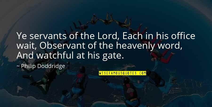 Gate Quotes By Philip Doddridge: Ye servants of the Lord, Each in his