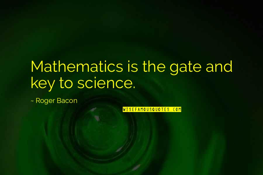 Gate Quotes By Roger Bacon: Mathematics is the gate and key to science.