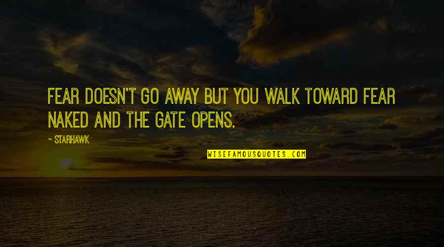 Gate Quotes By Starhawk: Fear doesn't go away but you walk toward