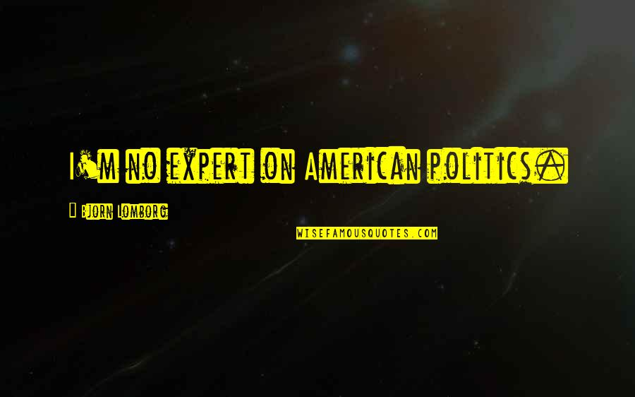 Gateway Drugs Quotes By Bjorn Lomborg: I'm no expert on American politics.