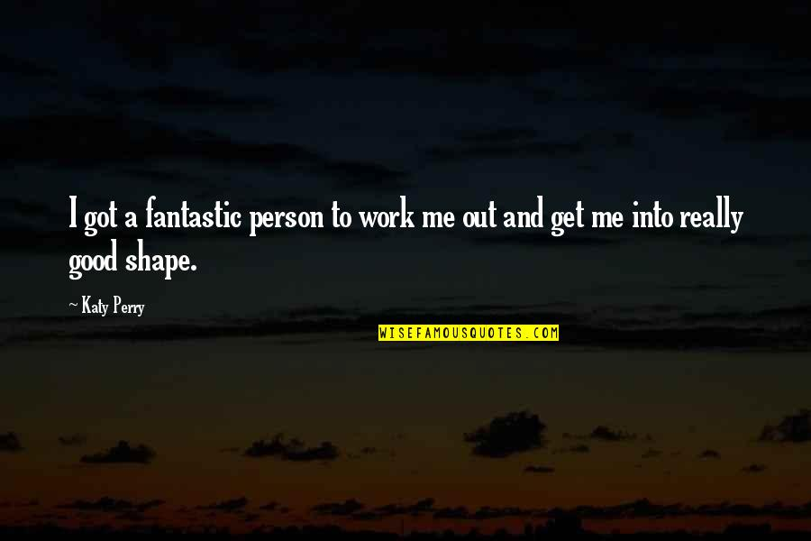 Gateway Drugs Quotes By Katy Perry: I got a fantastic person to work me