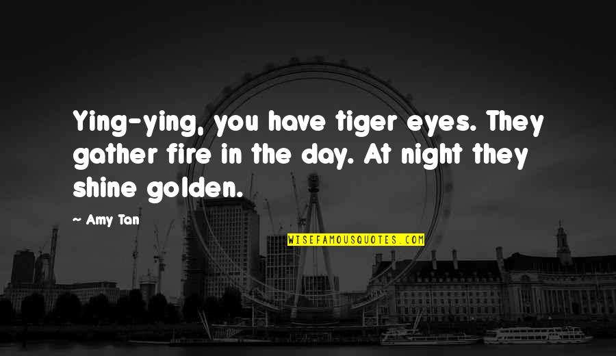 Gather'd Quotes By Amy Tan: Ying-ying, you have tiger eyes. They gather fire