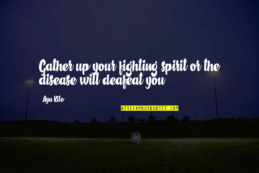 Gather'd Quotes By Aya Kito: Gather up your fighting spirit or the disease