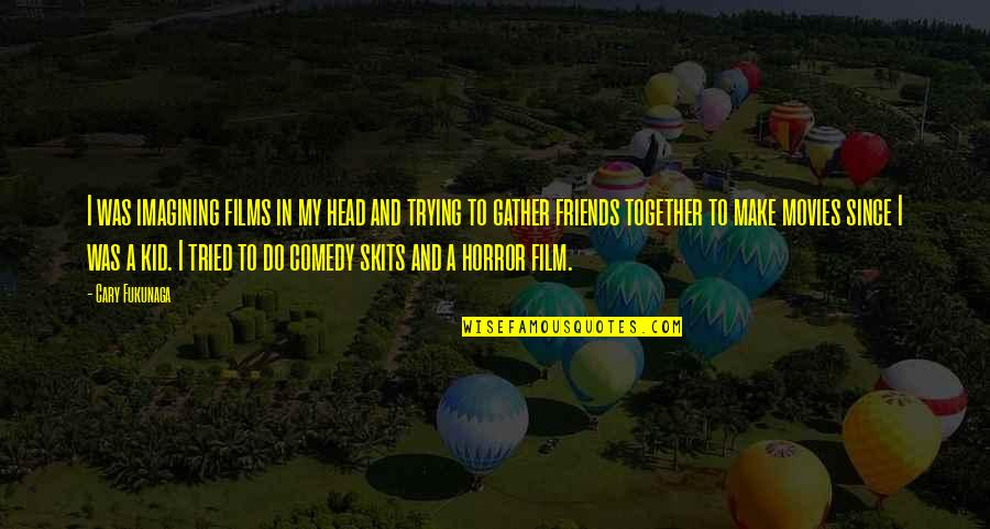 Gather'd Quotes By Cary Fukunaga: I was imagining films in my head and