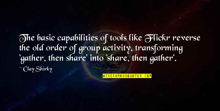 Gather'd Quotes By Clay Shirky: The basic capabilities of tools like Flickr reverse