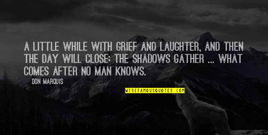 Gather'd Quotes By Don Marquis: A little while with grief and laughter, And