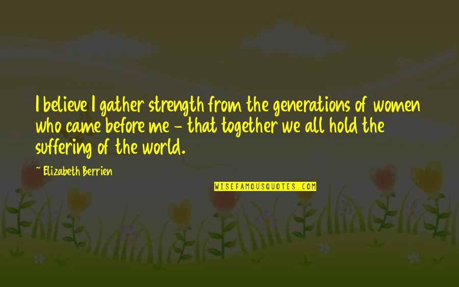Gather'd Quotes By Elizabeth Berrien: I believe I gather strength from the generations