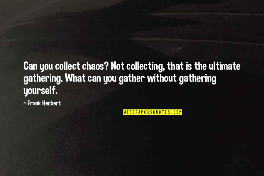 Gather'd Quotes By Frank Herbert: Can you collect chaos? Not collecting, that is