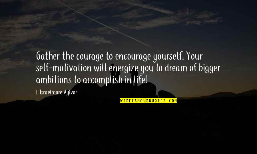 Gather'd Quotes By Israelmore Ayivor: Gather the courage to encourage yourself. Your self-motivation