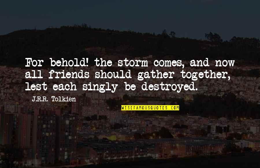 Gather'd Quotes By J.R.R. Tolkien: For behold! the storm comes, and now all