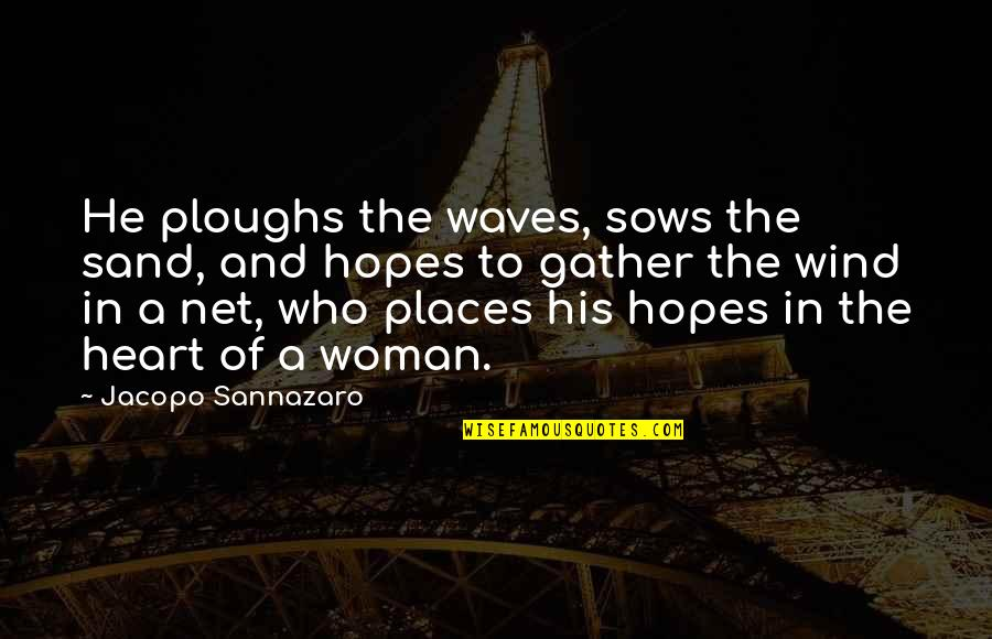 Gather'd Quotes By Jacopo Sannazaro: He ploughs the waves, sows the sand, and