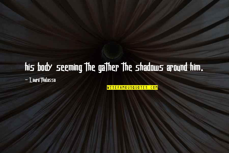 Gather'd Quotes By Laura Thalassa: his body seeming the gather the shadows around