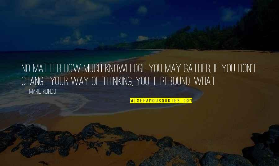 Gather'd Quotes By Marie Kondo: no matter how much knowledge you may gather,