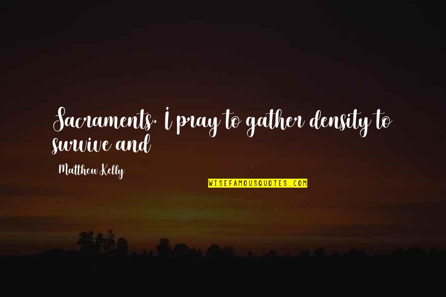 Gather'd Quotes By Matthew Kelly: Sacraments. I pray to gather density to survive