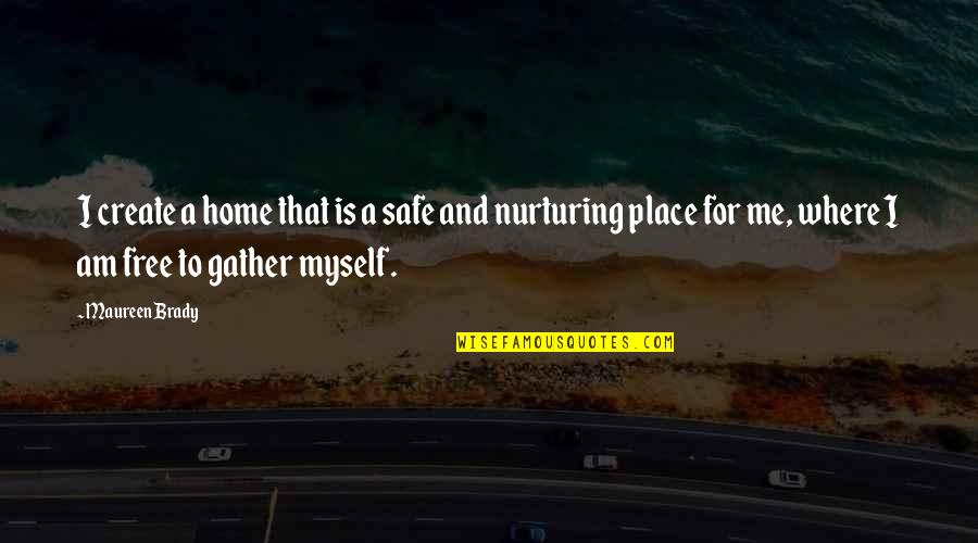 Gather'd Quotes By Maureen Brady: I create a home that is a safe