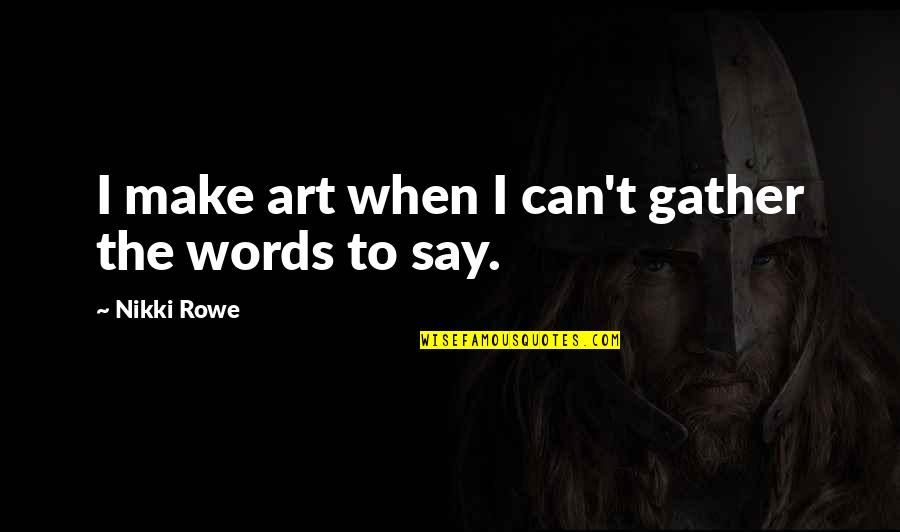 Gather'd Quotes By Nikki Rowe: I make art when I can't gather the