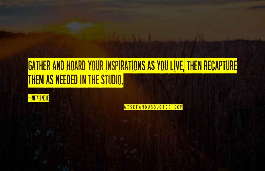 Gather'd Quotes By Nita Engle: Gather and hoard your inspirations as you live,