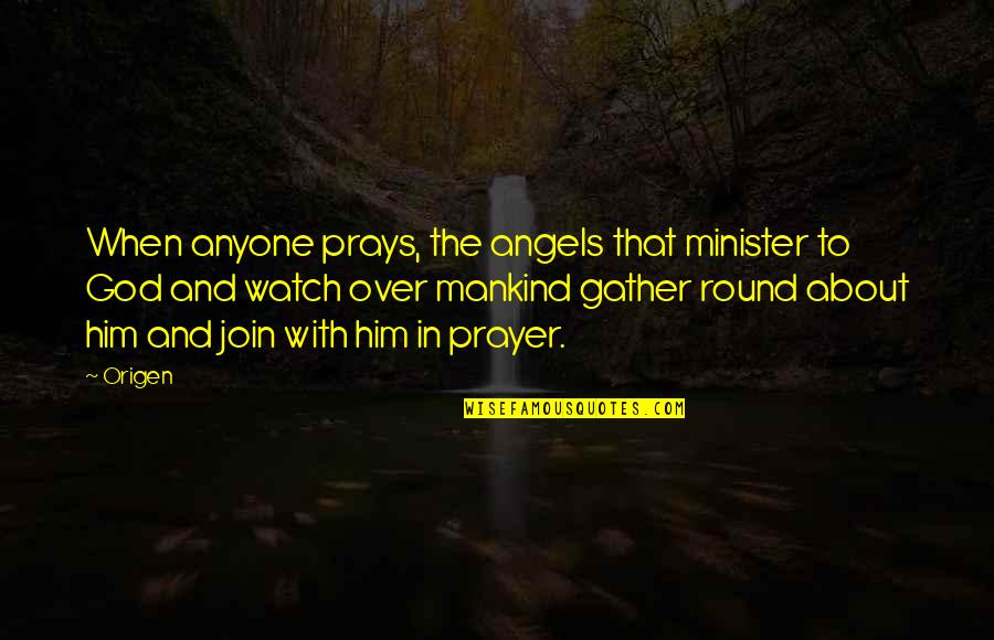 Gather'd Quotes By Origen: When anyone prays, the angels that minister to