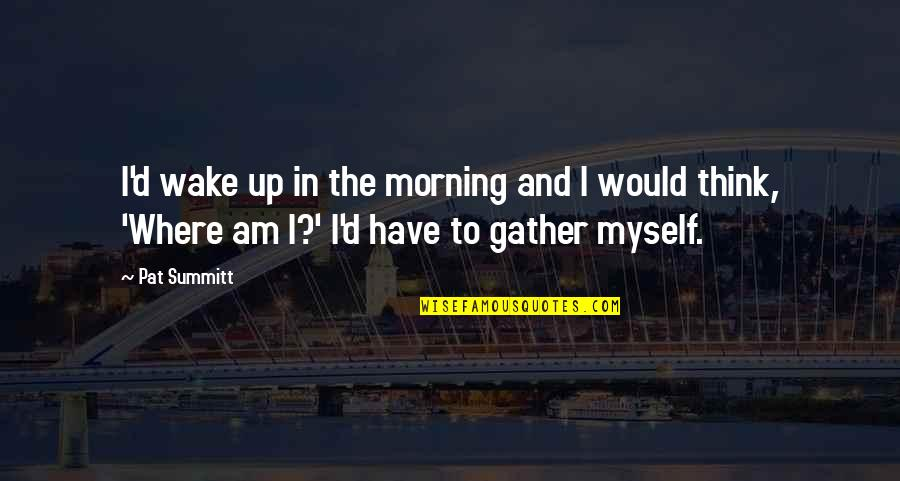 Gather'd Quotes By Pat Summitt: I'd wake up in the morning and I