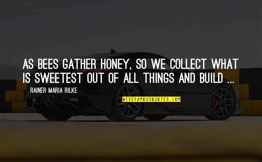 Gather'd Quotes By Rainer Maria Rilke: As bees gather honey, so we collect what