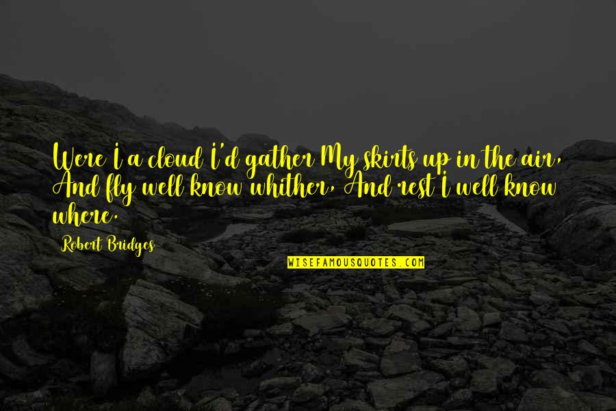 Gather'd Quotes By Robert Bridges: Were I a cloud I'd gather My skirts