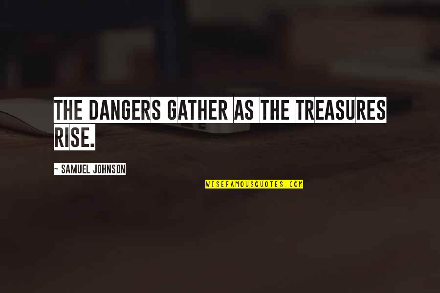 Gather'd Quotes By Samuel Johnson: The dangers gather as the treasures rise.